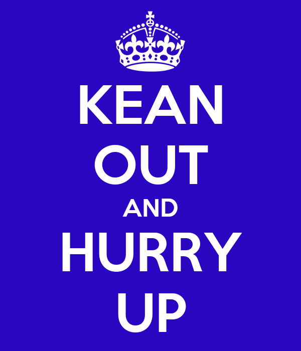 KEAN OUT AND HURRY UP