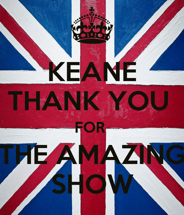 KEANE THANK YOU  FOR  THE AMAZING SHOW