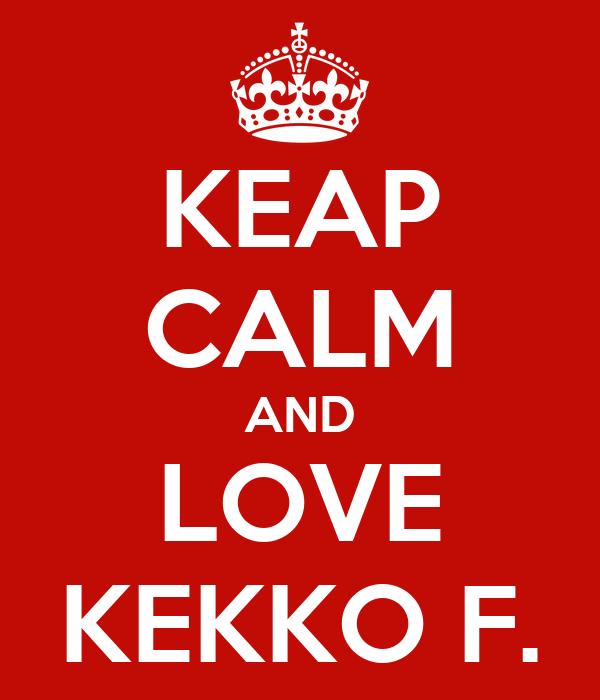 KEAP CALM AND LOVE KEKKO F.
