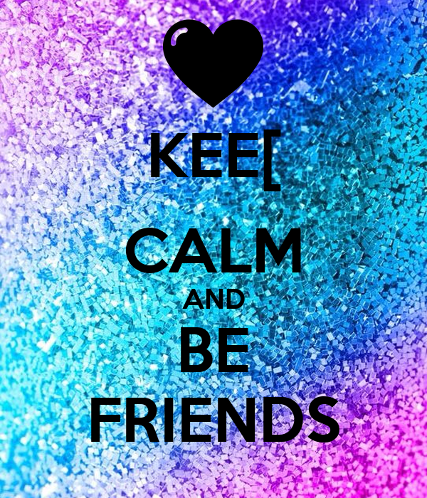 KEE[ CALM AND BE FRIENDS