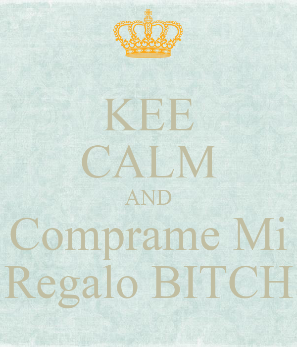 KEE CALM AND Comprame Mi Regalo BITCH