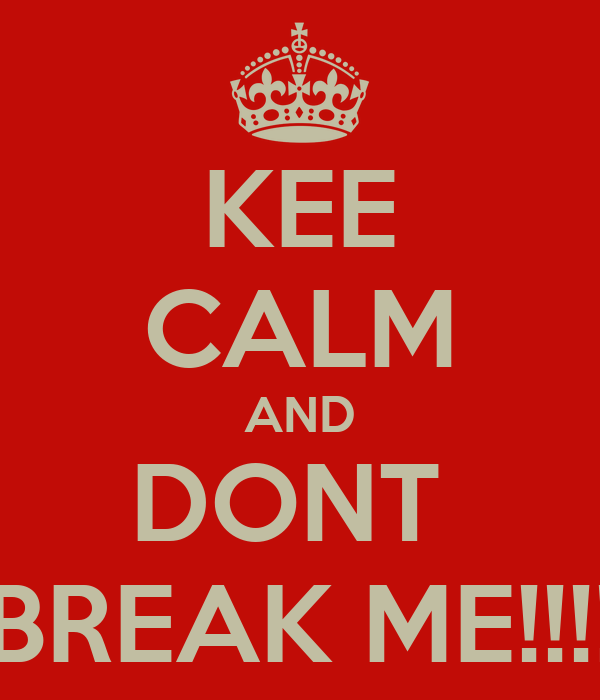 KEE CALM AND DONT  BREAK ME!!!!