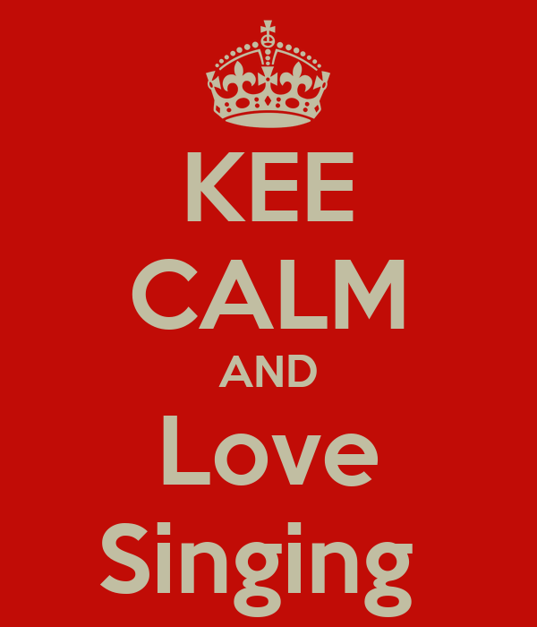 KEE CALM AND Love Singing