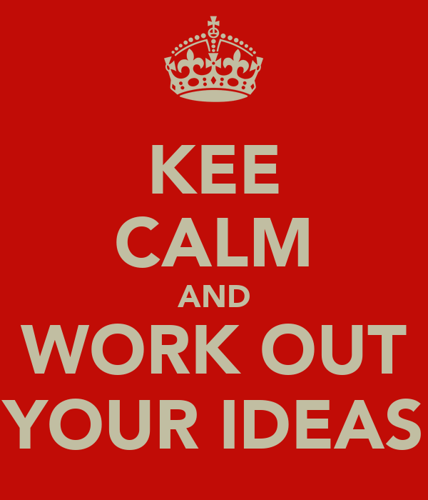 KEE CALM AND WORK OUT YOUR IDEAS