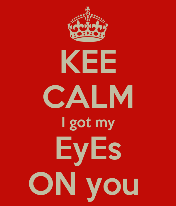 KEE CALM I got my EyEs ON you