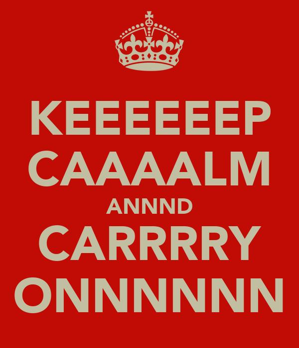 KEEEEEEP CAAAALM ANNND CARRRRY ONNNNNN