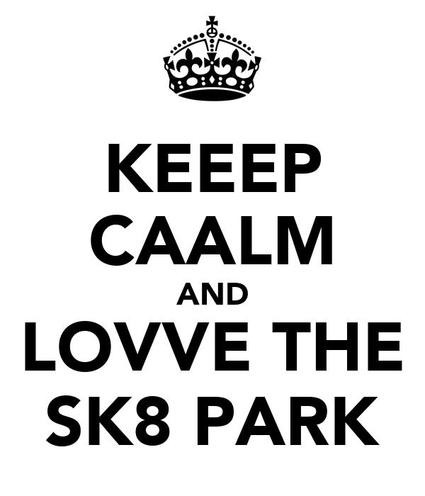 KEEEP CAALM AND LOVVE THE SK8 PARK