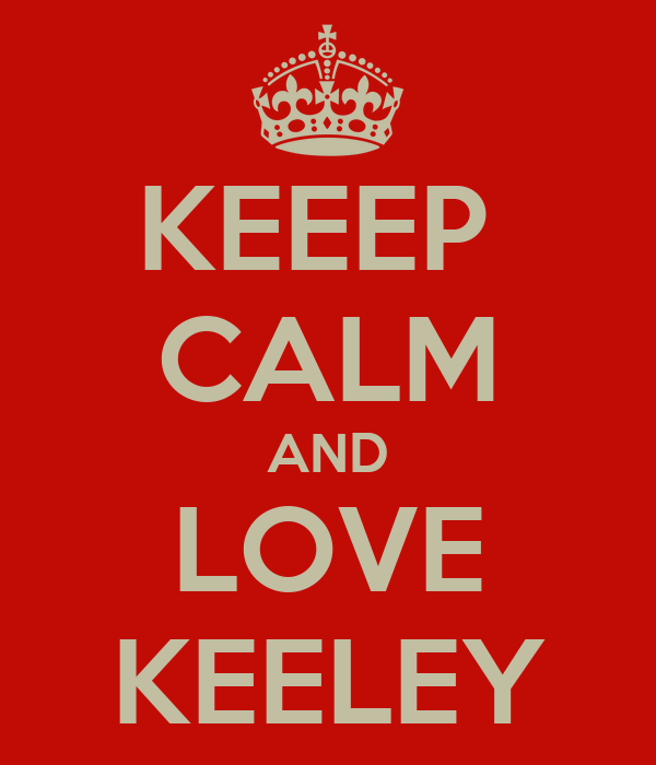 KEEEP  CALM AND LOVE KEELEY