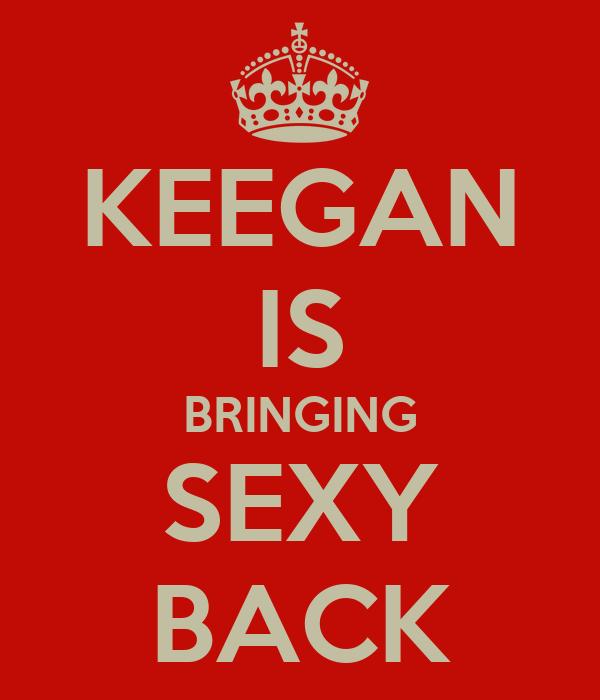 KEEGAN IS BRINGING SEXY BACK