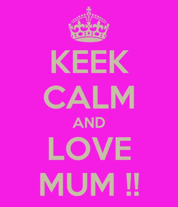 KEEK CALM AND LOVE MUM !!