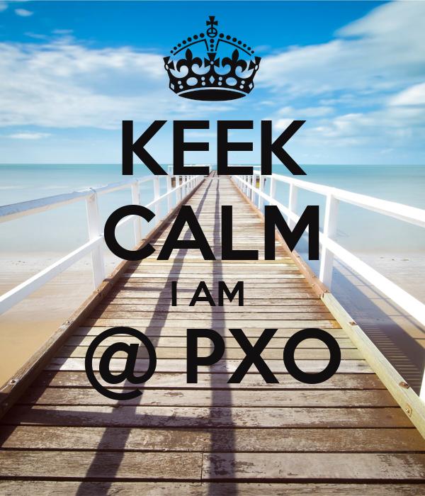 KEEK CALM I AM  @ PXO