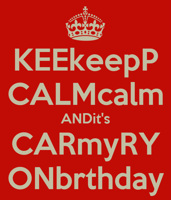KEEkeepP CALMcalm ANDit's CARmyRY ONbrthday