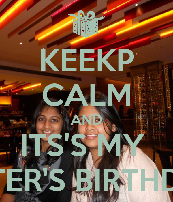 KEEKP CALM AND ITS'S MY  SISTER'S BIRTHDAY