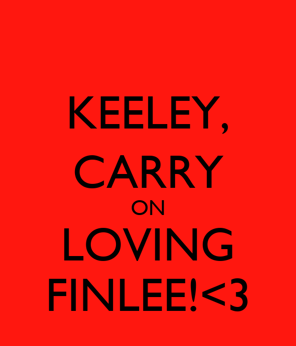 KEELEY, CARRY ON LOVING FINLEE!<3