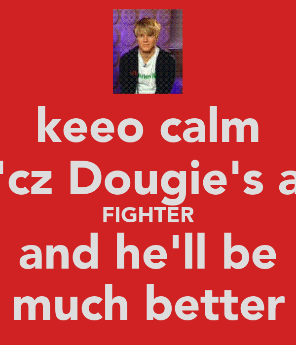 keeo calm 'cz Dougie's a FIGHTER and he'll be much better
