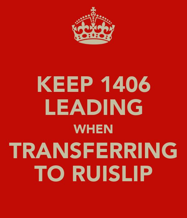 KEEP 1406 LEADING WHEN TRANSFERRING TO RUISLIP