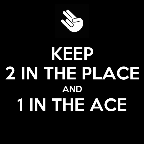 KEEP 2 IN THE PLACE AND 1 IN THE ACE