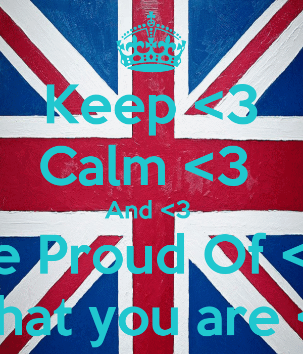 Keep <3 Calm <3  And <3  Be Proud Of <3 What you are <3