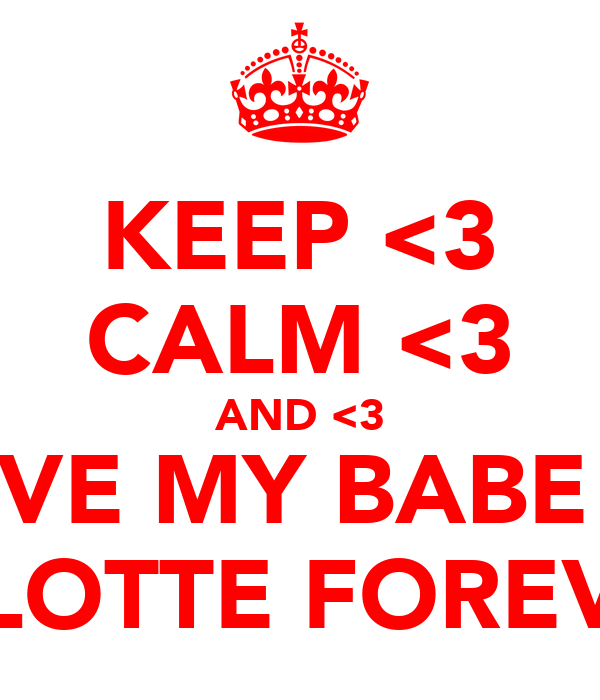KEEP <3 CALM <3 AND <3 LOVE MY BABE <3 CHARLOTTE FOREVER <3