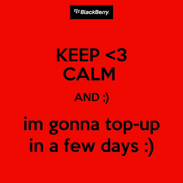 KEEP <3 CALM  AND ;) im gonna top-up in a few days :)