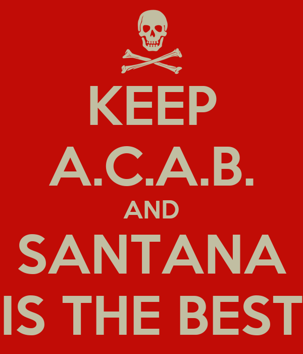 KEEP A.C.A.B. AND SANTANA IS THE BEST