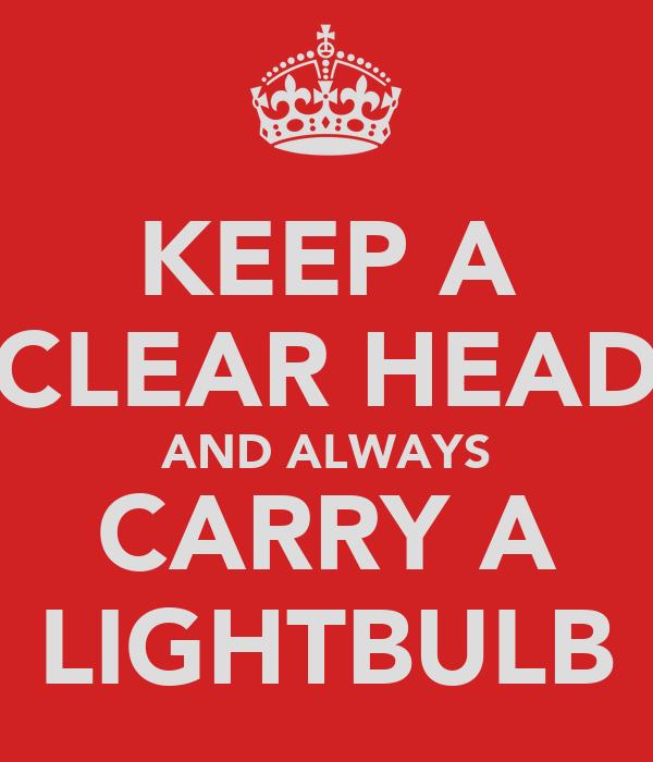 KEEP A CLEAR HEAD AND ALWAYS CARRY A LIGHTBULB
