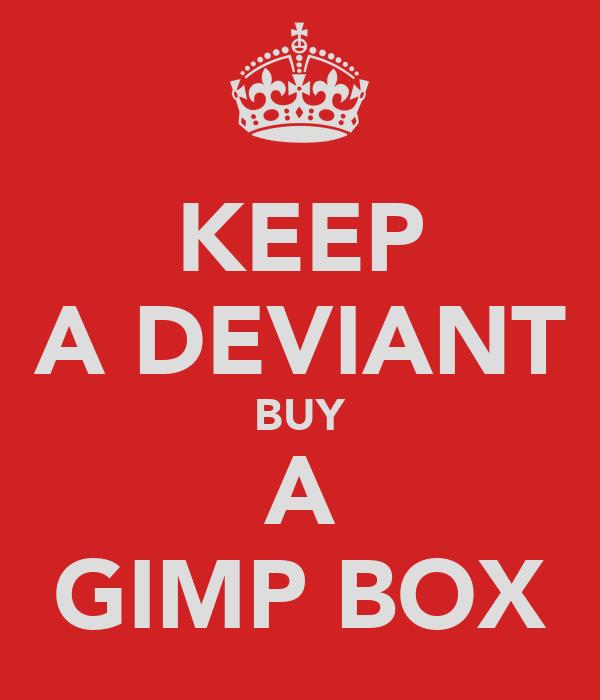 KEEP A DEVIANT BUY A GIMP BOX