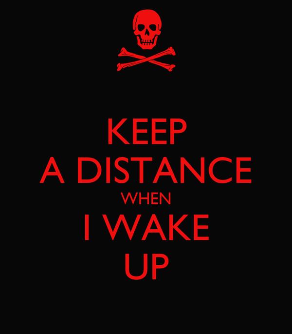 KEEP A DISTANCE WHEN I WAKE UP