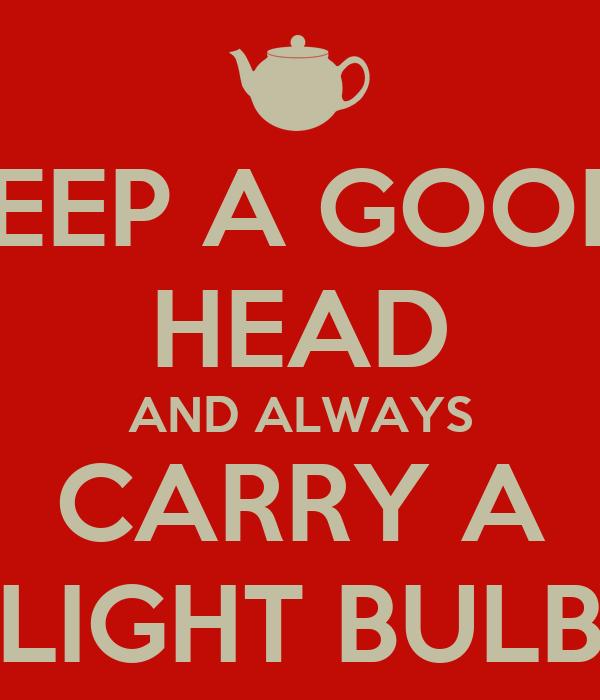 KEEP A GOOD  HEAD AND ALWAYS CARRY A LIGHT BULB