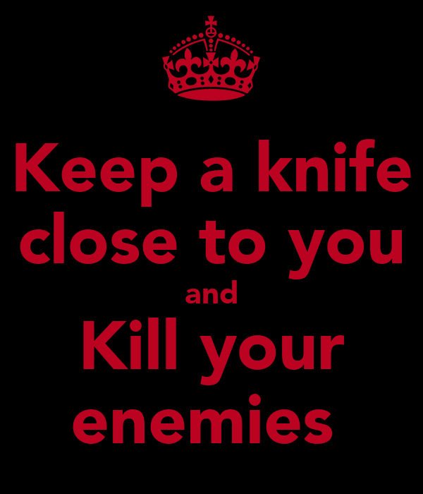 Keep a knife close to you and Kill your enemies