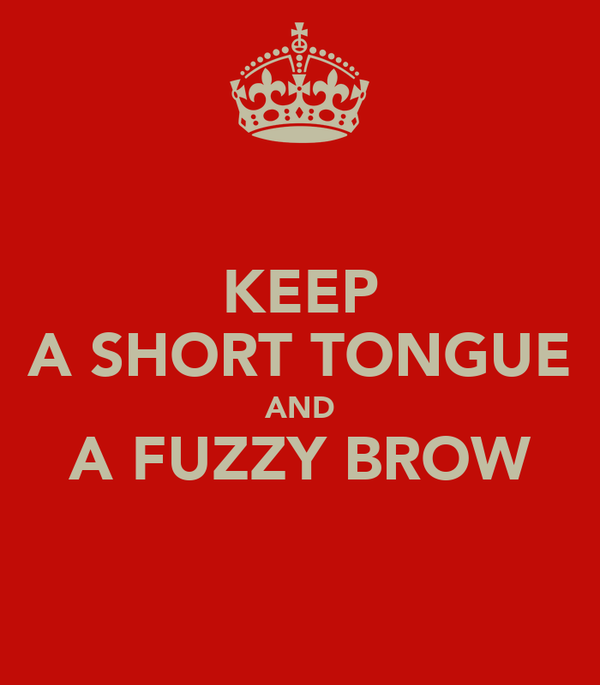 KEEP A SHORT TONGUE AND A FUZZY BROW