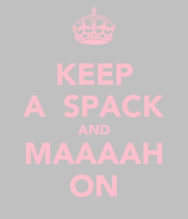 KEEP A  SPACK AND MAAAAH ON
