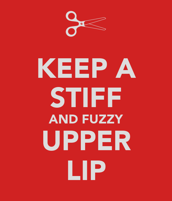 KEEP A STIFF AND FUZZY UPPER LIP
