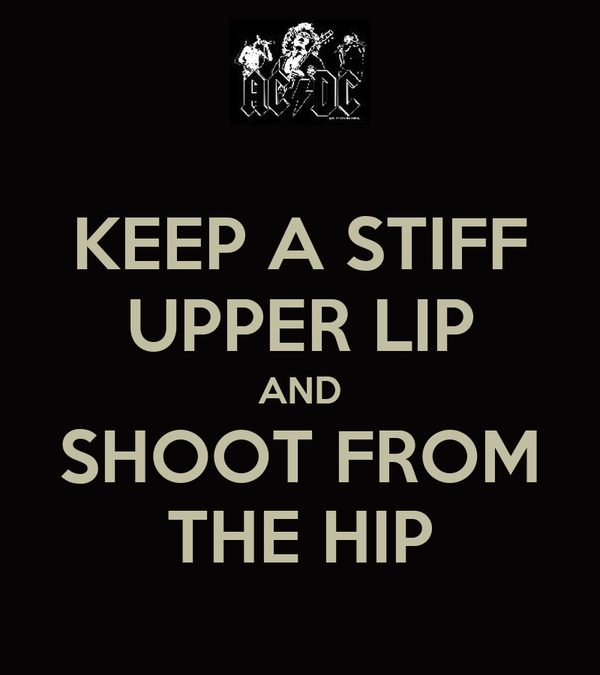 KEEP A STIFF UPPER LIP AND SHOOT FROM THE HIP