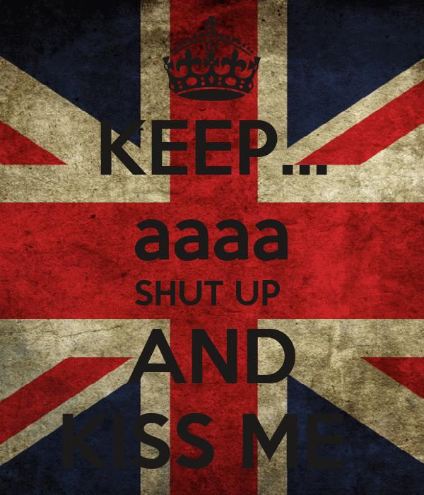 KEEP... aaaa SHUT UP  AND KISS ME