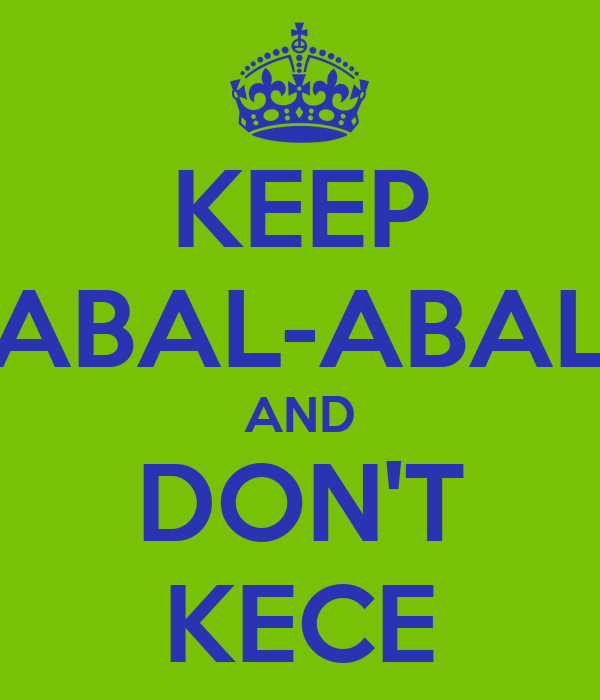 KEEP ABAL-ABAL AND DON'T KECE