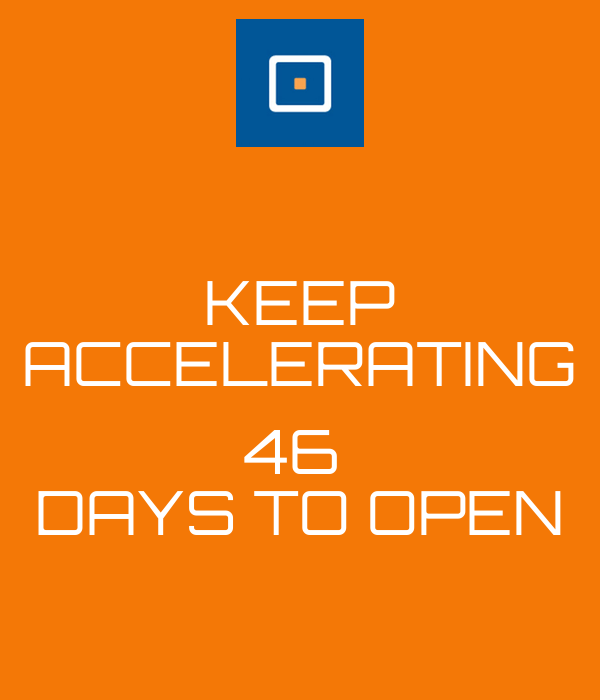 KEEP ACCELERATING  46  DAYS TO OPEN