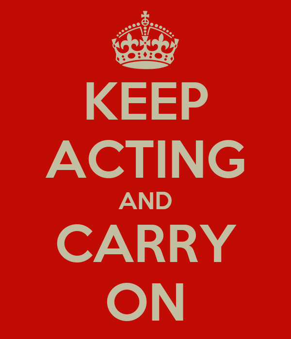 KEEP ACTING AND CARRY ON