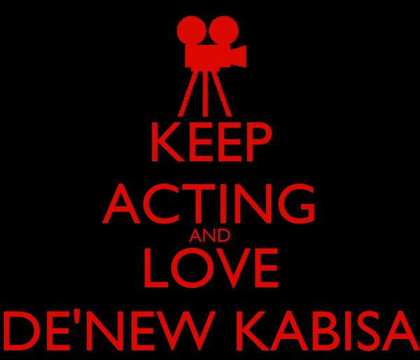 KEEP ACTING AND LOVE DE'NEW KABISA