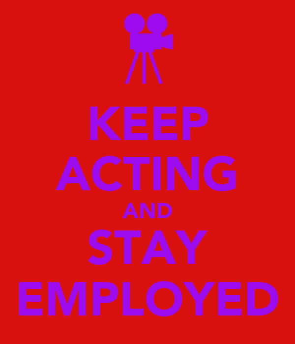 KEEP ACTING AND STAY EMPLOYED