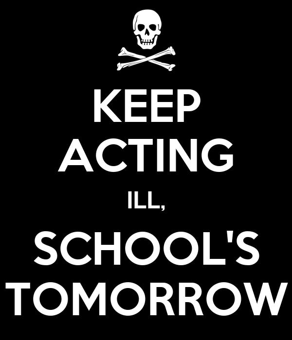 KEEP ACTING ILL, SCHOOL'S TOMORROW
