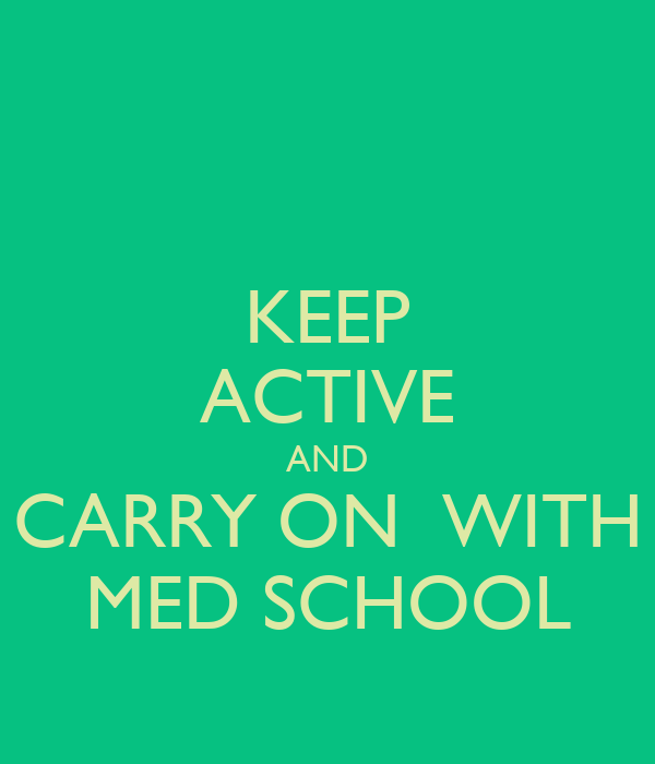 KEEP ACTIVE AND CARRY ON  WITH MED SCHOOL