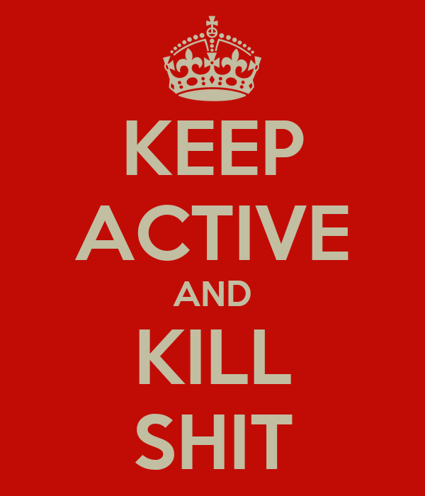 KEEP ACTIVE AND KILL SHIT