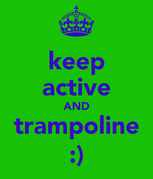 keep active AND trampoline :)