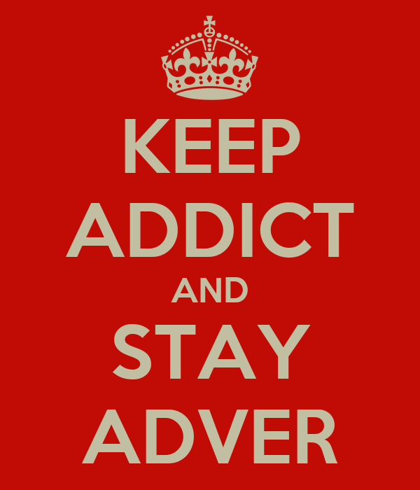 KEEP ADDICT AND STAY ADVER
