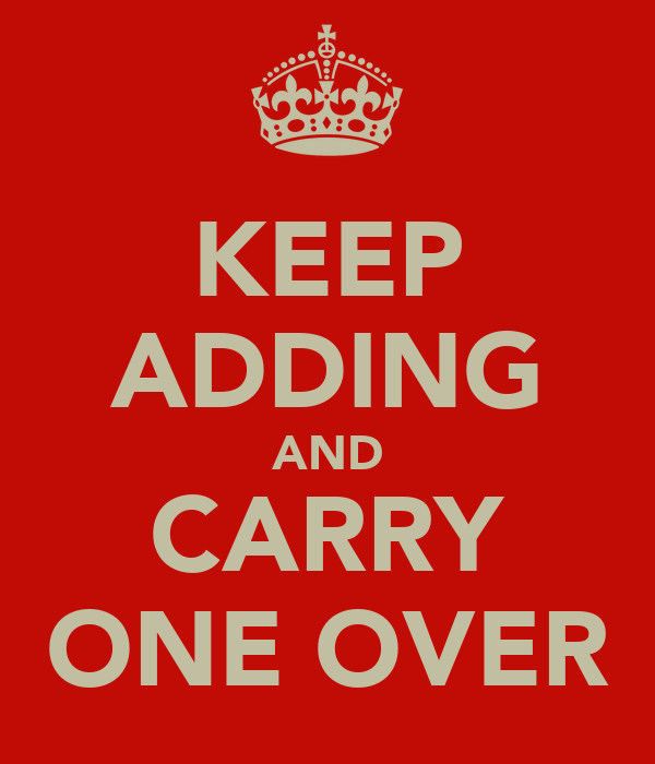 KEEP ADDING AND CARRY ONE OVER