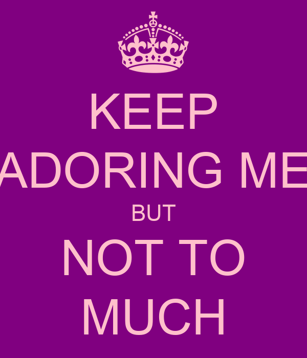 KEEP ADORING ME BUT NOT TO MUCH