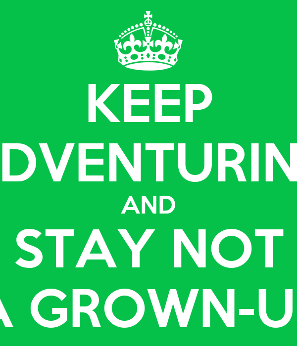KEEP ADVENTURING AND STAY NOT A GROWN-UP