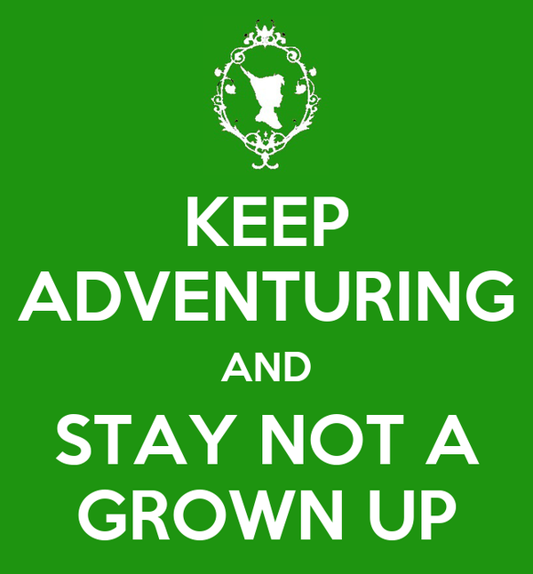 KEEP ADVENTURING AND STAY NOT A GROWN UP