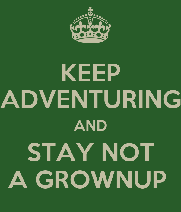 KEEP ADVENTURING AND STAY NOT A GROWNUP